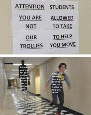 Meme: ATTENTION STUDENTS  YOU ARE  ALLOWED  NOT  TO TAKE  TO HELP  OUR  YOU MOVE  TROLLIES  Attention  your are  not our  trollies  Attention  Students:  students  allowed to  take to  help you  You are not  allowed to  take our  trollies to  move  help you  move Meme