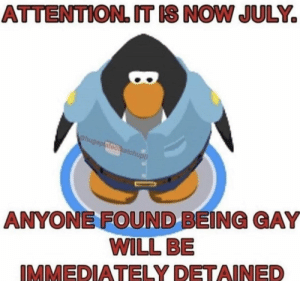 : ATTENTION. T IS NOW JULY  hugeplatoocetchupa  ANYONE FOUND BEING GAY  WILL BE  IMMEDIATELY DETAINED