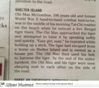 """Old Man, Omg, and Police: attention to the road.  SHELTER ISLAND  Old Man McGumbus, 106 years old and former  s World War II hand-to-hand combat instructor,  was in the middle of his morning Tai-Chi routine  KS on the beach when he noticed a live Bengal  ks  tiger there. The Old Man approached the tiger  and attempted to tame it by speaking softly  and quietly. """"Easy girl, easy,"""" he repeated while  holding up a stick. The tiger had escaped from  a home on Shelter Island and is owned as a  house pet. The Old Man then used his belt  to harness the tiger. By the end of the entire  incident, the Old Man and his tiger were seen  sleeping next to each other on the side of  the road.  Uber Humor There's always moneyin the banana stand <p><a href=""""http://omg-images.tumblr.com/post/151975357188/so-heres-the-police-report-in-my-towns-newspaper"""" class=""""tumblr_blog"""">omg-images</a>:</p>  <blockquote><p>So here's the police report in my town's newspaper</p></blockquote>"""