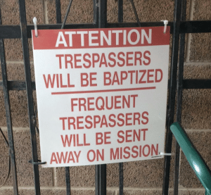 This sign at my local Orthodox church: ATTENTION  TRESPASSERS  WILL BE BAPTIZED  FREQUENT  TRESPASSERS  WILL BE SENT  AWAY ON MISSION This sign at my local Orthodox church