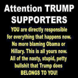 Supporters: Attention TRUMP  SUPPORTERS  YOU are directly responsible  for everything that happens now.  No more blaming Obama or  Hillary. This is all yours novw.  All of the nasty, stupid, petty  bullshit that Trump does  BELONGS TO YOU!