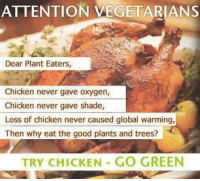 Vegetarian: ATTENTION VEGETARIAN S  Dear Plant Eaters,  Chicken never gave oxygen,  Chicken never gave shade  Loss of chicken never caused global warming,  Then why eat the good plants and trees?  TRY CHICKEN GO GREEN
