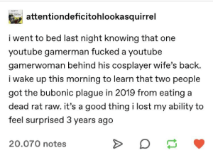 Tumblr, youtube.com, and Lost: attentiondeficitohlookasquirrel  i went to bed last night knowing that one  youtube gamerman fucked a youtube  gamerwoman behind his cosplayer wife's back.  i wake up this morning to learn that two people  got the bubonic plague in 2019 from eating a  dead rat raw. it's a good thing i lost my ability to  feel surprised 3 years ago  20.070 notes There is much going on.