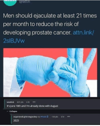 Iphone, Cancer, and Link: atth  Men should ejaculate at least 21 times  per month to reduce the risk of  developing prostate cancer. attn.link/  2slBJVw  weeBob 631 pts 6hr  It's June 18th and I'm already done with August  -Collapse  organizedLightningjockey via iPhone 0 134 pts 5 hr  2023 Bruhhhh I'm set till 2025 and I just started ejaculating today