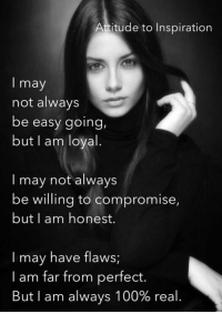 Memes, Attitude, and 🤖: Attitude to Inspiration  I may  not always  be easy going,  but I am loyal  may not always  be willing to compromise,  but I am honest.  may have flaws,  I am far from perfect.  But I am always 100% real. <3 Attitude to Inspiration