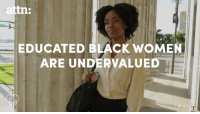 America, Memes, and Black: attn:  EDUCATED BLACK WOMEN  ARE UNDERVALUED Black women are now America's most educated group.