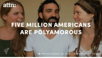 "Memes, American, and Time: attn:  FIVE MILLION AMERICANS  ARE POLYAMOROUS  ""OPEN RELATIONSHIPS AND TRAVEL  RAWWANDERLUST VE YOUTUBE 5 million Americans have romantic relationships with more than one person at the same time."