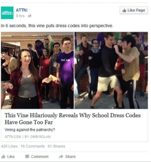 thatsthat24:  allenfjonesblog:Found this on my Facebook this morning. Knew immediately it was @thatsthat24 . Tom your vine has made a news story. That's so cool Sweet!!!! : ATTN:  It Like Page  attn:  9 hrs  - e  In 6 seconds, this vine puts dress codes into perspective.  This Vine Hilariously Reveals Why School Dress Codes  Have Gone Too Far  Vining against the patriarchy?  ATTN.COM   BY OMRI ROLAN  426 Likes 16 Comments 91 Shares  it Like  Comment  Share thatsthat24:  allenfjonesblog:Found this on my Facebook this morning. Knew immediately it was @thatsthat24 . Tom your vine has made a news story. That's so cool Sweet!!!!