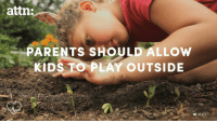 attn:  PARENTS SHOULD ALLOW  KIDS TO PLAY  OUTSIDE  GE Kids should be allowed to play outside.