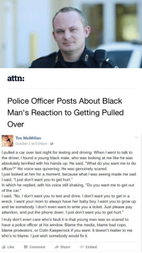 """Baby, It's Cold Outside, Bad, and Cars: attn:  Police Officer Posts About Black  Man's Reaction to Getting Pulled  Over   G Tim McMillan  October 1 at 6:04am.  I pulled a car over last night for texting and driving. When l went to talk to  the driver, I found a young black male, who was looking at me like he was  absolutely terrified with his hands up. He said, 'What do you want me to do  officer?"""" His voice was quivering. He was genuinely scared  just looked at him for a moment, because what lwas seeing made me sad  I said, """"I just don't want you to get hurt.  In which he replied, with his voice still shaking, """"Do you want me to get out  of the car  I said, """"No, don't want you to text and drive. I don't want you to get in a  wreck. want your mom to always have her baby boy. I want you to grow up  and be somebody. l don't even want to write you a ticket. Just please pay  attention, and put the phone down. I just don't want you to get hurt.  I truly don't even care who's fault it is that young man was so scared to  have a police officer at his window. Blame the media, blame bad cops  blame protestors, or Colin Kaepernick if you want. It doesn't matter to me  who's to blame. I just wish somebody would fix it.  Like  Comment  A Share  Embed This is so sad 😤😭"""