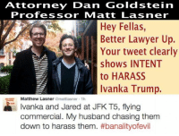 "Attorney Dan Goldstein  Professor MM att Las ner  Hey Fellas  Better Lawyer Up  SA Your tweet clearly  shows INTENT  to HARASS  Ivanka Trump.  Matthew Lasner  amattlasner 1h  Ivanka and Jared at JFK T5, flying  commercial. My husband chasing them  down to harass them. This liberal coward even went to Twitter to brag about the harassment.   He ended up deleting the Tweet and his entire Twitter account and I made it your meme.  Harassing the PEOTUS' daughter in public *and* publicly tweeting to the entire planet that he did so.   Not too bright.  Libtards are shameless and intolerant cowards.  Ivanka Trump Harassed, Berated On Jet Blue Flight By Hillary Supporter.  Our President Elects daughter Ivanka Trump was harassed and berated by a Hillary supporter on a JetBlue flight. She was traveling with her husband and 3 young children.  JetBlue personnel escorted the unruly passenger off the flight. As he was removed he screamed, ""You're kicking me off for expressing my opinion?!!""  You where not NOT expressing your opinion, you where verbally abusing a women with her children  !   Big Difference !  How does this obsession continue? How can these ""people"" be perpetually angry that a career corrupt politician lost the presidency?  FTPBTP13"