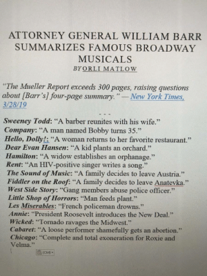 """Barber, Chicago, and Family: ATTORNEY GENERAL WILLIAM BARR  SUMMARIZES FAMOUS BROADWAY  MUSICALS  BYORLI MATLOW  """"The Mueller Report exceeds 300 pages, raising questions  about [Barr's] four-page summary.""""-New York Times,  3/28/19  Sweeney Todd: """"A barber reunites with his wife.""""  Company: """"A man named Bobby turns 35.""""  Hello, Dolly!: """"A woman returns to her favorite restaurant.""""  Dear Evan Hansen: """"A kid plants an orchard.""""  Hamilton: """"A widow establishes an orphanage.""""  Rent: """"An HIV-positive singer writes a song.""""  The Sound of Music: """"A family decides to leave Austria.""""  Fiddler on the Roof: """"A family decides to leave Anatevk.""""  West Side Story: """"Gang members abuse police officer.""""  Little Shop of Horrors: """"Man feeds plant.""""  Les Miserables: """"French policeman drowns.""""  Annie: """"President Roosevelt introduces the New Deal.""""  Wicked: """"Tornado ravages the Midwest.""""  Cabaret: """"A loose performer shamefully gets an abortion.""""  Chicago: """"Complete and total exoneration for Roxie and  Velma.""""  (Ctrl)"""" Barr does Broadway"""