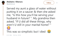"Blackpeopletwitter, Future, and Grandma: Atuhaire J Sherura  @julzsherura  Follow  Served my aunt a glass of water without  putting it on a saucer & then she asked  me, ""Is this how you'll be serving your  husband in future? "". My grandma then  asked, ""If U did all these things, why  aren't U still in your marital home? ""  This was so simplistic but I died <p>&ldquo;Hey Auntie&hellip;&rdquo; (via /r/BlackPeopleTwitter)</p>"