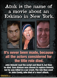 sam: Atuk is the  name of  a movie about an  Eskimo in New York.  It's never been made, because  all the actors considered for  the title role died.  John Belushi read the script and liked it, but then  he died. Sam Kinison was chosen to replace Belushi,  but he was killed in a car crash. The role then went  to John Candy, who died of a heart attack.  GRAGKEDcoM nttpswww.letmes comentertainmentamovisMaefoursedproductons 2008 photogalkony html