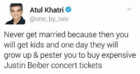 Growing Up, Memes, and Wisdom: Atul Khatri  one by two  Never get married because then you  will get kids and one day they will  grow up & pester you to buy expensive  Justin Beiber concert tickets Wisdom.