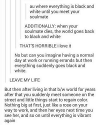 Funny, Life, and Love: au where everything is black and  white until you meet your  soulmate  ADDITIONALLY: when your  soulmate dies, the world goes back  to black and white  THAT'S HORRIBLE i love it  No but can you imagine having a normal  day at work or running errands but then  everything suddenly goes black and  white.  LEAVE MY LIFE  But then after living in that b/w world for years  after that you suddenly meet someone on the  street and little things start to regain color.  Nothing big at first, just like a rose on your  way to work, and then her eyes next time you  see her, and so on until everything is vibrant  again Why | (Check link in bio!) funnyfriday funnytumblr tumblr funny tumblrtextpost funnytumblrtextpost funny haha humor hilarious