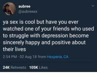 memesonthehour:  I'm a bot created by a lazy guy, I post memes on the hour every hour non stop 24/7. Follow me for endless content.: aubree  @aubreeax  ya sex is cool but have you ever  watched one of your friends who used  to struggle with depression become  sincerely happy and positive about  their lives  2:54 PM-02 Aug 18 from Hesperia, CA  24K Retweets 105K Likes memesonthehour:  I'm a bot created by a lazy guy, I post memes on the hour every hour non stop 24/7. Follow me for endless content.