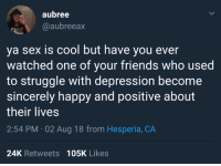 Friends, Sex, and Struggle: aubree  @aubreeax  ya sex is cool but have you ever  watched one of your friends who used  to struggle with depression become  sincerely happy and positive about  their lives  2:54 PM 02 Aug 18 from Hesperia, CA  24K Retweets 105K Likes