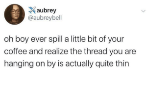hanging: aubrey  @aubreybell  oh boy ever spill a little bit of your  coffee and realize the thread you are  hanging on by is actually quite thin