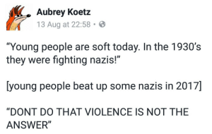 "Today, Intensifies, and Answer: Aubrey Koetz  13 Aug at 22:58  ""Young people are soft today. In the 1930's  they were fighting nazis!""  [young people beat up some nazis in 2017]  ""DONT DO THAT VIOLENCE IS NOT THE  ANSWER"" [ pacifism intensifies ]"