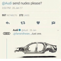 Dank, Funny, and God: @Audi send nudes please?  3:50 PM 25 Jan 17  557  RETWEETS 272  LIKES  Audi  @Audi 26 Jan  CID @farisridhwan Just one. Goe * 😏Follow if you're new😏 * 👇Tag some homies👇 * ❤Leave a like for Dank Memes❤ * Second meme acc: @cptmemes * Don't mind these 👇👇 Memes DankMemes Videos DankVideos RelatableMemes RelatableVideos Funny FunnyMemes memesdailybestmemesdaily boii Codmemes god atheist Meme InfiniteWarfare Gaming gta5 bo2 IW mw2 Xbox Ps4 Psn Games VideoGames Comedy Treyarch sidemen sdmn