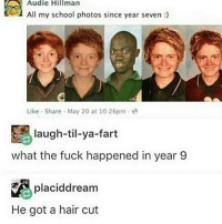 Follow @datswhorable for more ✨: Audie Hillman  All my school photos since year seven  Like Share May 20 at 10:26pm  S laugh-til-ya-fart  what the fuck happened in year 9  RA placiddream  He got a hair cut Follow @datswhorable for more ✨
