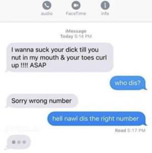 Facetime, Sorry, and Who Dis: audio  FaceTime  info  Message  Today 5:14 PM  I wanna suck your dick till you  nut in my mouth & your toes curl  up !!! ASAP  who dis?  Sorry wrong number  hell nawl dis the right number  Read 5:17 PM