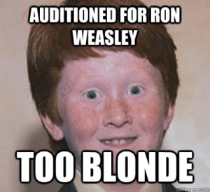 Auditioned for Ron Weasley Too Blonde - Over Confident Ginger ...: AUDITIONED FORRON  WEASLEY  TOO BLONDE  quickmeme.com Auditioned for Ron Weasley Too Blonde - Over Confident Ginger ...