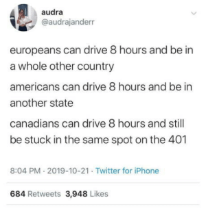 Ontario problems: audra  @audrajanderr  europeans can drive 8 hours and be in  a whole other country  americans can drive 8 hours and be in  another state  canadians can drive 8 hours and still  be stuck in the same spot on the 401  8:04 PM 2019-10-21 Twitter for iPhone  684 Retweets 3,948 Likes Ontario problems