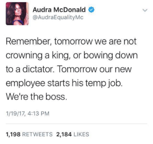 Blackpeopletwitter, Funny, and Lmao: Audra McDonald  @AudraEqualityMo  Remember, tomorrow we are not  crowning a king, or bowing down  to a dictator. Tomorrow our new  employee starts his temp job  We're the boss.  1/19/17, 4:13 PM  1,198 RETWEETS 2,184 LIKES A little late but it needs to be said :) #meme #funny #blackpeopletwitter #lmao