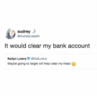it would clear my head AND my bank account 🙃 (@audieeleaa04 on Twitter): audrey  @AudieeLeaa04  It would clear my bank account  Kailyn Lowry@KailLowry  Maybe going to target will help clear my head it would clear my head AND my bank account 🙃 (@audieeleaa04 on Twitter)
