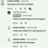 """Hockey, Memes, and Shit: Audrey Hockey 1 day ago  listening to this from australia  K  REPLY 2  Highlighted reply  Max Key 4 hours ago  That's so sick!! thanks for the support  REPLY  Audrey Hockey 1 second ago  i didnt say i liked it or it was good cunt  REPLY  Audrey Hockey 1 second ago  sounds like shit dumbass  REPLY <p>Oof via /r/memes <a href=""""http://ift.tt/2yIFnPx"""">http://ift.tt/2yIFnPx</a></p>"""