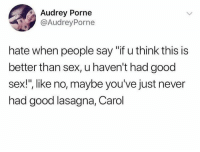 """Dank, Sex, and Good: Audrey Porne  @AudreyPorne  hate when people say """"if u think this is  better than sex, u haven't had good  sex!"""", like no, maybe you've just never  had good lasagna, Carol"""