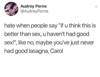 """Fuck You, Memes, and Sex: Audrey Porne  @AudreyPorne  hate when people say """"if u think this is  better than sex, u haven't had good  sex!, like no, maybe you've just never  had good lasagna, Carol <p>Yeah fuck you Carol via /r/memes <a href=""""http://ift.tt/2Gxo9bw"""">http://ift.tt/2Gxo9bw</a></p>"""