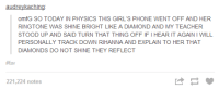 #tumblrmademedoit: audreykaching  omfG SO TODAY IN PHYSICS THIS GIRL'S PHONE WENT OFF AND HER  RINGTONE WAS SHINE BRIGHT LIKE A DIAMOND AND MY TEACHER  STOOD UP AND SAID TURN THAT THING OFFIFI HEAR IT AGAINIWILL  PERSONALLY TRACK DOWN RIHANNA AND EXPLAIN TO HER THAT  DIAMONDS DO NOT SHINE THEY REFLECT  #fav  221,224 notes #tumblrmademedoit