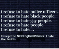 England, New England Patriots, and Patriotic: audreylovesparisaudreylovesparis audreylovesparisaudreylovespanis  udreytovesparisaudreybvesparis audreylovesparisaudreyliVespns  udreylovesparisaudreylovesparts audreylovesparisaudreylovespan  I refuse to hate police officers  I refuse to hate black people.  I refuse to hate gay people.  I refuse to hate people.  I refuse to hate.  11S  RS  vespa  udreylovespari  dreylowsparisaudreylovesparis  .ylovesparisaudreylovesparis  esparisaudpnsaudreylovespatisaudieylovespanis  prn  Except the New England Patriots. I hate  the Patriots.  ns  idn  isaudreytovespar  isauarey  isaudreylovesparis auudreylovesparisaudreylovesparis  eylovespar  parisaudreylovespa