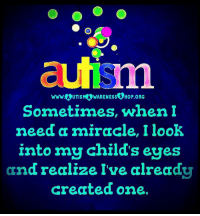 aufsm  www.A UTISMAWARENESS SHoP.ORG  Sometimes, when I  need a miracle, I look  into my child's eyes  I've already  and realize created one. autism autismawareness