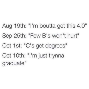 "MeIRL, Sep, and Oct: Aug 19th: ""I'm boutta get this 4.0""  Sep 25th: ""Few B's won't hurt""  Oct 1st: ""C's get degrees""  Oct 10th: ""I'm just trynna  graduate""  II meirl"