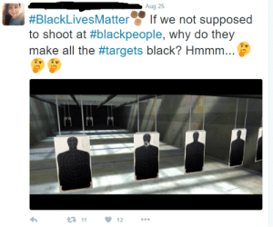 Black Lives Matter, Tumblr, and Black: Aug 25  #BlackLivesMatter.' If we not supposed  to shoot at #blackpeople, why do they  make all the #targets black? Hmmm  t-11  ·12 memehumor:  Why do they make all targets black?