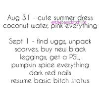 Yasssss BASICBITCHSEASON 🍂🍃🍁🌰☕️🎃👑 thebasicbitchlife: Aug 31 cute summer dress  coconut water, pink everything  Sept 1 find uggs, unpack  scarves, buy new black  leggings, get a PSL  pumpkin everything  dark red resume basic bitch status Yasssss BASICBITCHSEASON 🍂🍃🍁🌰☕️🎃👑 thebasicbitchlife