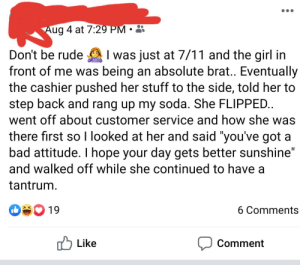 """Don't be rude 🤷♂️: Aug 4 at 7:29 PM  I was just at 7/11 and the girl in  front of me was being an absolute brat.. Eventually  the cashier pushed her stuff to the side, told her to  step back and rang up my soda. She FLIPPED..  went off about customer service and how she was  Don't be rude  there first so I looked at her and said """"you've got a  bad attitude. I hope your day gets better sunshine""""  and walked off while she continued to have a  tantrum  19  6 Comments  Like  Comment Don't be rude 🤷♂️"""