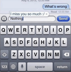Space, Im 14 & This Is Deep, and Back: Aug 9, 2  What's wrong  I miss you so much :/xRead 12:33 AM  Nothing  Send  IOP  QWERTYU  ASDF G HJKL  XCVBNM  X  123  return  space  N I remember seeing this one a lot back in the day.