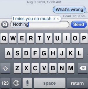 Space, Text, and Bad Fake Texts: Aug 9, 2013, 12:33 AM  What's wrong  Read 12:33 AM  I miss you so much :/ ×  Nothing  Send  123  return  space They are responding to their own text message ...