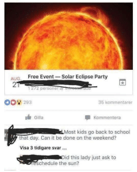 Eclipse: AUG. Free Event Solar Eclipse Party  2  1272 personer al tre  tie  293  35 kommentarer  Gilla  Kommentera  Most kids go back to school  that day. Can it be done on the weekend?  Visa 3 tidigare svar .  id this lady just ask to  reschedule the sun?