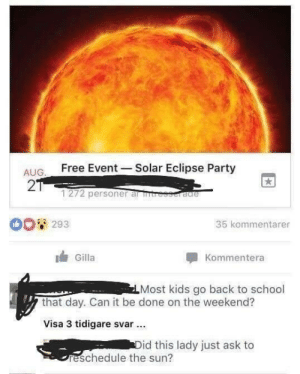 Party, School, and Tumblr: AUG. Free Event Solar Eclipse Party  2  1272 personer al tre  0293  35 kommentarer  Gilla  Kommentera  Most kids go back to school  that day. Can it be done on the weekend?  Visa 3 tidigare svar  id this lady just ask to  reschedule the sun? memehumor:  Rescheduling the sun