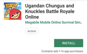 This is the best thing I've ever seen: AUgandan Chungus and  Knuckles Battle Royale  Online  Megabile Mobile Online Survival Sim..  Action  INSTALL  Contains ads In-app purchases This is the best thing I've ever seen