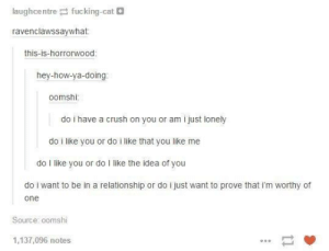 Crush, In a Relationship, and How: aughcentre tucking-ca  ravenclawssaywhat:  this-is-horrorwood  hey-how-ya-doing  oomshi  do i have a crush on you or am i just lonely  do i like you or do i like that you like me  do I like you or do I like the idea of you  do i want to be in a relationship or do i just want to prove that i'm worthy of  one  Source: oomshi  1,137,096 notes *ponders questions all day*