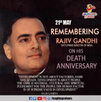 "Supreme, Death, and Goal: AUGHING  Colos  21St MAY  REMEMBERING  RAJIV GANDHI  SIXTH PRIME MINISTER OF INDIA  ON HIS  DEATH  ANNIVERSARY  ""DEVELOPMENT IS NOT ABOUT FACTORIES, DAMS  AND ROADS. DEVELOPMENT IS ABOUT PEOPLE  THE GOAL IS MATERIAL, CULTURAL AND SPIRITUAL  FULFILMENT FOR THE PEOPLE.THE HUMAN FACTOR  IS OF SUPREME VALUE IN DEVELOPMENT""  RAJIVGANDHI Remembering Former Prime Minister  Of India #RajivGandhi"