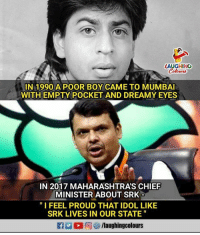 """Proud, Indianpeoplefacebook, and Boy: AUGHING  Colowrs  IN 1990 A POOR BOY CAME TO MUMBAI  WITH EMPTY POCKET AND DREAMY EYES  IN 2017 MAHARASHTRA'S CHIEF  MINISTER ABOUT SRK  """"I FEEL PROUD THAT IDOL LIKE  SRK LIVES IN OUR STATE #SRK  #DevendraFadnavis"""