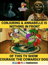 Courage the Cowardly Dog, Courage, and Indianpeoplefacebook: AUGHING  CONJURING & ANNABELLE IS  NOTHING IN FRONT  OF THIS TV SHOW  COURAGE THE COWARDLY DOG